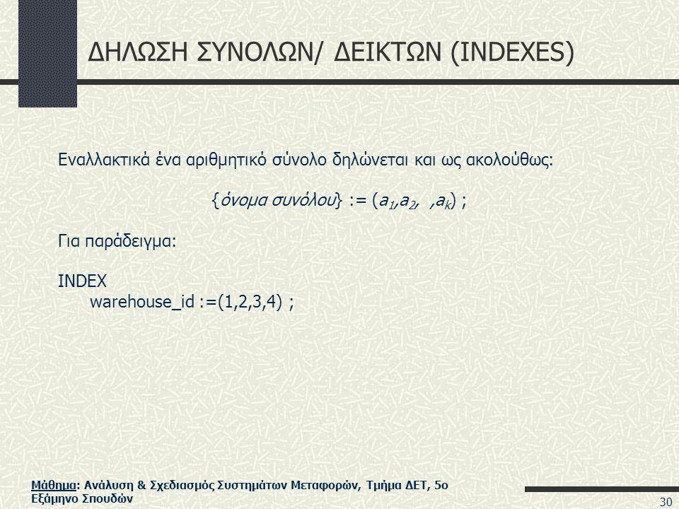 Μάθημα: Ανάλυση & Σχεδιασμός Συστημάτων Μεταφορών, Τμήμα ΔΕΤ, 5ο Εξάμηνο Σπουδών ΔΗΛΩΣΗ ΣΥΝΟΛΩΝ/ ΔΕΙΚΤΩΝ (INDEXES) Εναλλακτικά ένα αριθμητικό σύνολο δηλώνεται και ως ακολούθως: {όνομα συνόλου} := (a 1,a 2,,a k ) ; Για παράδειγμα: INDEX warehouse_id :=(1,2,3,4) ; 30