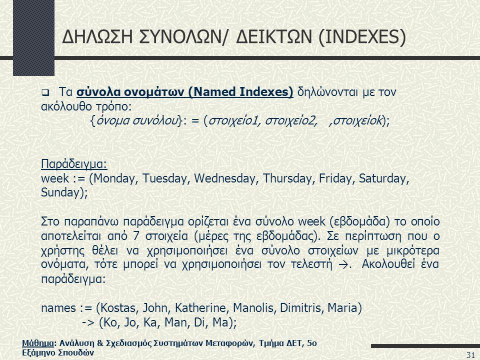 Μάθημα: Ανάλυση & Σχεδιασμός Συστημάτων Μεταφορών, Τμήμα ΔΕΤ, 5ο Εξάμηνο Σπουδών ΔΗΛΩΣΗ ΣΥΝΟΛΩΝ/ ΔΕΙΚΤΩΝ (INDEXES)  Τα σύνολα ονομάτων (Named Indexes) δηλώνονται με τον ακόλουθο τρόπο: {όνομα συνόλου}: = (στοιχείο1, στοιχείο2,,στοιχείοk); Παράδειγμα: week := (Monday, Tuesday, Wednesday, Thursday, Friday, Saturday, Sunday); Στο παραπάνω παράδειγμα ορίζεται ένα σύνολο week (εβδομάδα) το οποίο αποτελείται από 7 στοιχεία (μέρες της εβδομάδας).