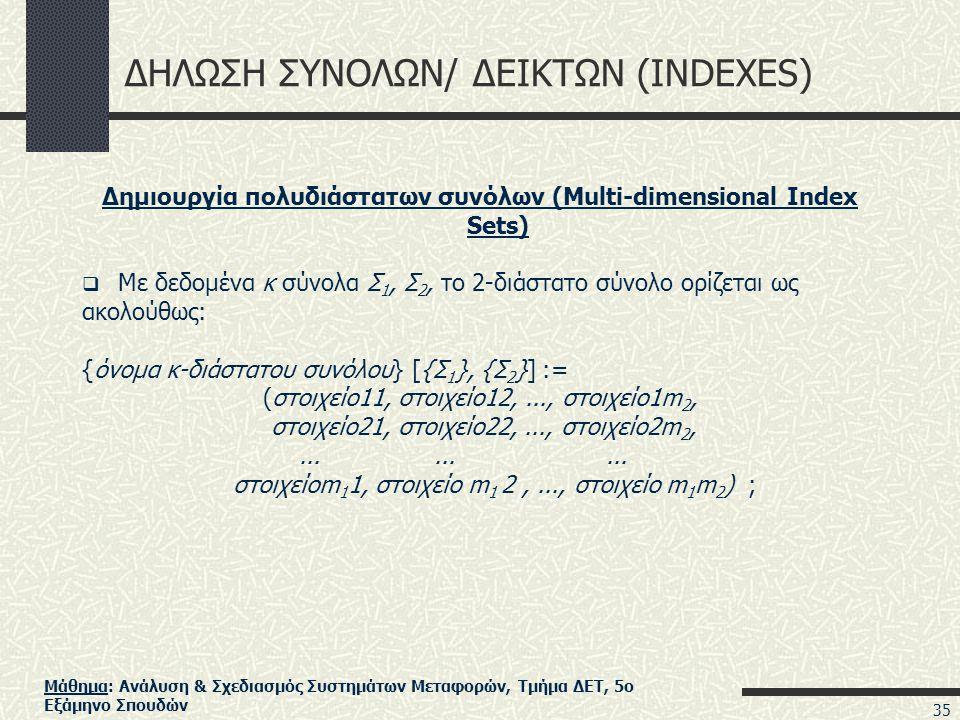 Μάθημα: Ανάλυση & Σχεδιασμός Συστημάτων Μεταφορών, Τμήμα ΔΕΤ, 5ο Εξάμηνο Σπουδών ΔΗΛΩΣΗ ΣΥΝΟΛΩΝ/ ΔΕΙΚΤΩΝ (INDEXES) Δημιουργία πολυδιάστατων συνόλων (Multi-dimensional Index Sets)  Με δεδομένα κ σύνολα Σ 1, Σ 2, το 2-διάστατο σύνολο ορίζεται ως ακολούθως: {όνομα κ-διάστατου συνόλου} [{Σ 1 }, {Σ 2 }] := (στοιχείο11, στοιχείο12,..., στοιχείο1m 2, στοιχείο21, στοιχείο22,..., στοιχείο2m 2,.........