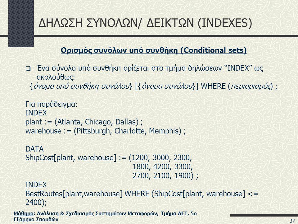 Μάθημα: Ανάλυση & Σχεδιασμός Συστημάτων Μεταφορών, Τμήμα ΔΕΤ, 5ο Εξάμηνο Σπουδών ΔΗΛΩΣΗ ΣΥΝΟΛΩΝ/ ΔΕΙΚΤΩΝ (INDEXES) Ορισμός συνόλων υπό συνθήκη (Conditional sets)  Ένα σύνολο υπό συνθήκη ορίζεται στο τμήμα δηλώσεων INDEX ως ακολούθως: {όνομα υπό συνθήκη συνόλου} [{όνομα συνόλου}] WHERE (περιορισμός) ; Για παράδειγμα: INDEX plant := (Atlanta, Chicago, Dallas) ; warehouse := (Pittsburgh, Charlotte, Memphis) ; DATA ShipCost[plant, warehouse] := (1200, 3000, 2300, 1800, 4200, 3300, 2700, 2100, 1900) ; INDEX BestRoutes[plant,warehouse] WHERE (ShipCost[plant, warehouse] <= 2400); 37