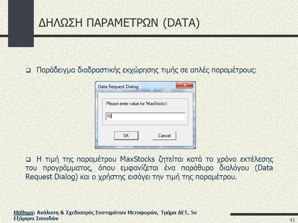 Μάθημα: Ανάλυση & Σχεδιασμός Συστημάτων Μεταφορών, Τμήμα ΔΕΤ, 5ο Εξάμηνο Σπουδών ΔΗΛΩΣΗ ΠΑΡΑΜΕΤΡΩΝ (DATA)  Παράδειγμα διαδραστικής εκχώρησης τιμής σε απλές παραμέτρους:  Η τιμή της παραμέτρου MaxStocks ζητείται κατά το χρόνο εκτέλεσης του προγράμματος, όπου εμφανίζεται ένα παράθυρο διαλόγου (Data Request Dialog) και ο χρήστης εισάγει την τιμή της παραμέτρου.