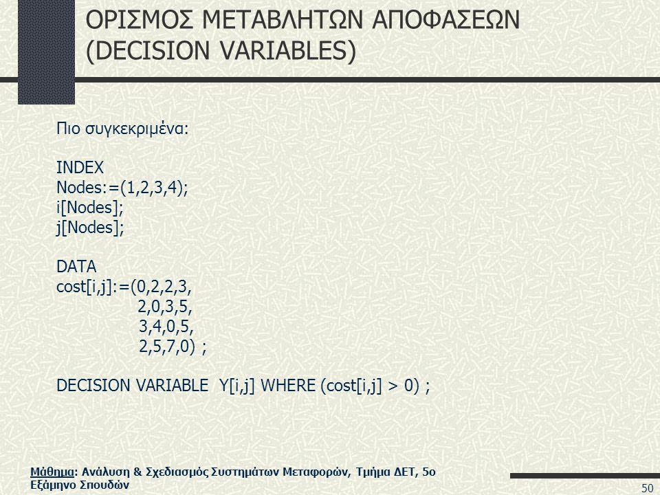 Μάθημα: Ανάλυση & Σχεδιασμός Συστημάτων Μεταφορών, Τμήμα ΔΕΤ, 5ο Εξάμηνο Σπουδών ΟΡΙΣΜΟΣ ΜΕΤΑΒΛΗΤΩΝ ΑΠΟΦΑΣΕΩΝ (DECISION VARIABLES) Πιο συγκεκριμένα: INDEX Nodes:=(1,2,3,4); i[Nodes]; j[Nodes]; DATA cost[i,j]:=(0,2,2,3, 2,0,3,5, 3,4,0,5, 2,5,7,0) ; DECISION VARIABLE Y[i,j] WHERE (cost[i,j] > 0) ; 50