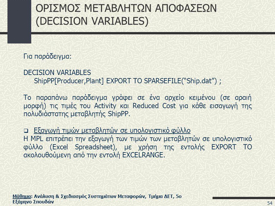 Μάθημα: Ανάλυση & Σχεδιασμός Συστημάτων Μεταφορών, Τμήμα ΔΕΤ, 5ο Εξάμηνο Σπουδών ΟΡΙΣΜΟΣ ΜΕΤΑΒΛΗΤΩΝ ΑΠΟΦΑΣΕΩΝ (DECISION VARIABLES) Για παράδειγμα: DECISION VARIABLES ShipPP[Producer,Plant] EXPORT TO SPARSEFILE( Ship.dat ) ; Το παραπάνω παράδειγμα γράφει σε ένα αρχείο κειμένου (σε αραιή μορφή) τις τιμές του Activity και Reduced Cost για κάθε εισαγωγή της πολυδιάστατης μεταβλητής ShipPP.