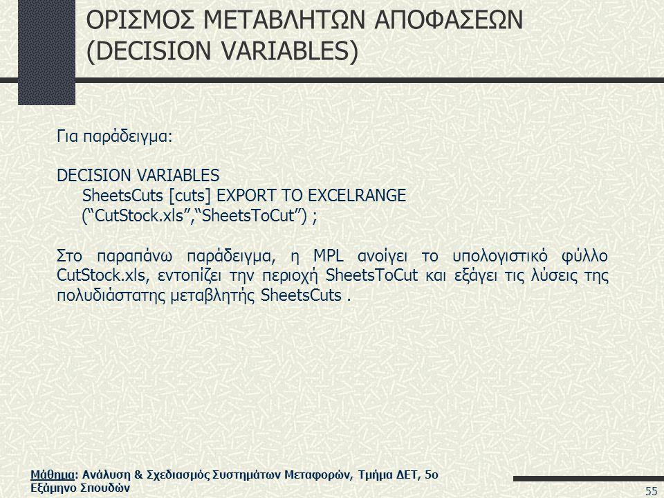 Μάθημα: Ανάλυση & Σχεδιασμός Συστημάτων Μεταφορών, Τμήμα ΔΕΤ, 5ο Εξάμηνο Σπουδών ΟΡΙΣΜΟΣ ΜΕΤΑΒΛΗΤΩΝ ΑΠΟΦΑΣΕΩΝ (DECISION VARIABLES) Για παράδειγμα: DECISION VARIABLES SheetsCuts [cuts] EXPORT TO EXCELRANGE ( CutStock.xls , SheetsToCut ) ; Στο παραπάνω παράδειγμα, η MPL ανοίγει το υπολογιστικό φύλλο CutStock.xls, εντοπίζει την περιοχή SheetsToCut και εξάγει τις λύσεις της πολυδιάστατης μεταβλητής SheetsCuts.