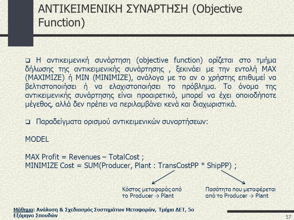 Μάθημα: Ανάλυση & Σχεδιασμός Συστημάτων Μεταφορών, Τμήμα ΔΕΤ, 5ο Εξάμηνο Σπουδών ΑΝΤΙΚΕΙΜΕΝΙΚΗ ΣΥΝΑΡΤΗΣΗ (Objective Function)  Η αντικειμενική συνάρτηση (objective function) ορίζεται στο τμήμα δήλωσης της αντικειμενικής συνάρτησης, ξεκινάει με την εντολή MAX (MAXIMIZE) ή MIN (MINIMIZE), ανάλογα με το αν ο χρήστης επιθυμεί να βελτιστοποιήσει ή να ελαχιστοποιήσει το πρόβλημα.