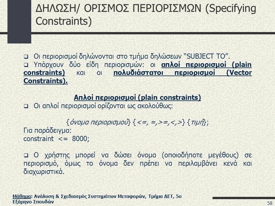 Μάθημα: Ανάλυση & Σχεδιασμός Συστημάτων Μεταφορών, Τμήμα ΔΕΤ, 5ο Εξάμηνο Σπουδών ΔΗΛΩΣΗ/ ΟΡΙΣΜΟΣ ΠΕΡΙΟΡΙΣΜΩΝ (Specifying Constraints)  Οι περιορισμοί δηλώνονται στο τμήμα δηλώσεων SUBJECT TO .