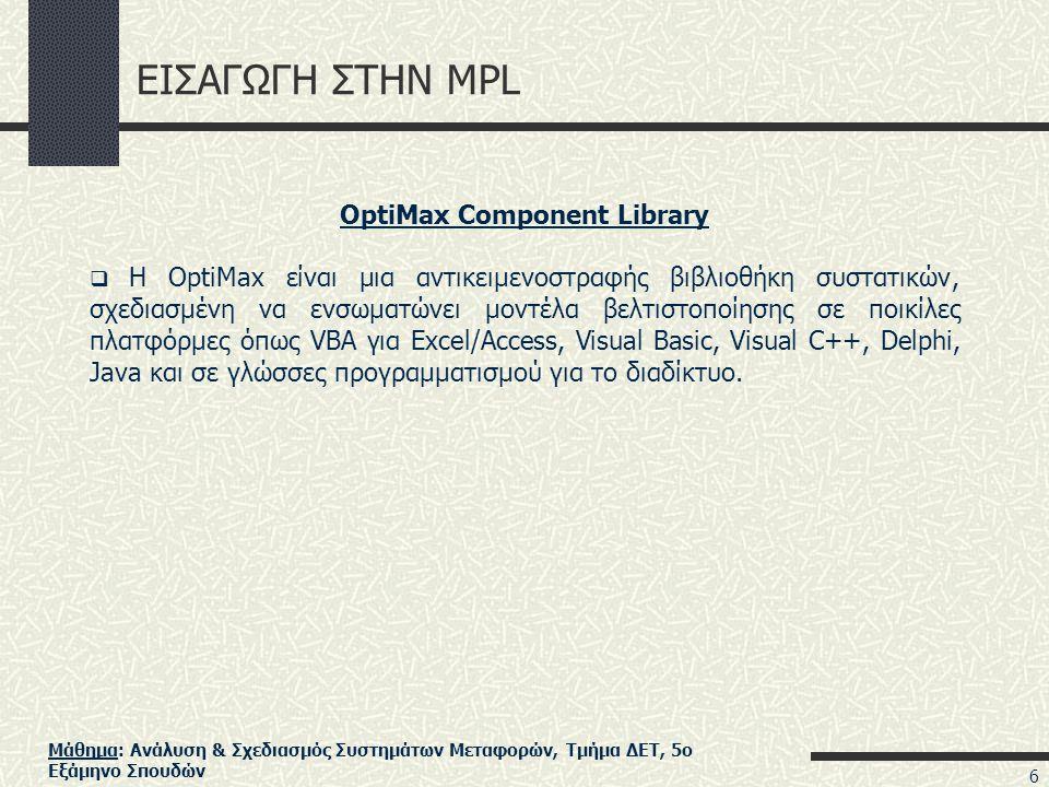 Μάθημα: Ανάλυση & Σχεδιασμός Συστημάτων Μεταφορών, Τμήμα ΔΕΤ, 5ο Εξάμηνο Σπουδών ΕΙΣΑΓΩΓΗ ΣΤΗΝ MPL OptiMax Component Library  Η OptiMax είναι μια αντικειμενοστραφής βιβλιοθήκη συστατικών, σχεδιασμένη να ενσωματώνει μοντέλα βελτιστοποίησης σε ποικίλες πλατφόρμες όπως VBA για Excel/Access, Visual Basic, Visual C++, Delphi, Java και σε γλώσσες προγραμματισμού για το διαδίκτυο.