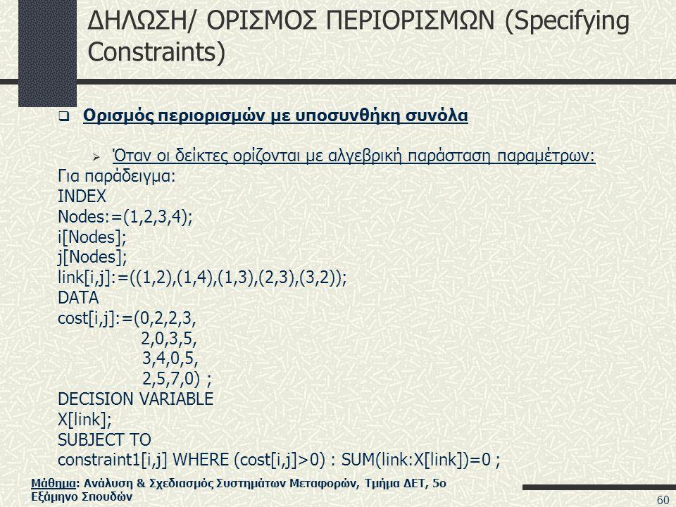 Μάθημα: Ανάλυση & Σχεδιασμός Συστημάτων Μεταφορών, Τμήμα ΔΕΤ, 5ο Εξάμηνο Σπουδών ΔΗΛΩΣΗ/ ΟΡΙΣΜΟΣ ΠΕΡΙΟΡΙΣΜΩΝ (Specifying Constraints)  Ορισμός περιορισμών με υποσυνθήκη συνόλα  Όταν οι δείκτες ορίζονται με αλγεβρική παράσταση παραμέτρων: Για παράδειγμα: INDEX Nodes:=(1,2,3,4); i[Nodes]; j[Nodes]; link[i,j]:=((1,2),(1,4),(1,3),(2,3),(3,2)); DATA cost[i,j]:=(0,2,2,3, 2,0,3,5, 3,4,0,5, 2,5,7,0) ; DECISION VARIABLE X[link]; SUBJECT TO constraint1[i,j] WHERE (cost[i,j]>0) : SUM(link:X[link])=0 ; 60