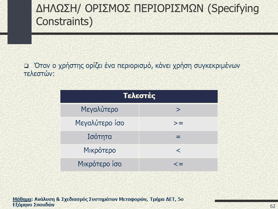 Μάθημα: Ανάλυση & Σχεδιασμός Συστημάτων Μεταφορών, Τμήμα ΔΕΤ, 5ο Εξάμηνο Σπουδών ΔΗΛΩΣΗ/ ΟΡΙΣΜΟΣ ΠΕΡΙΟΡΙΣΜΩΝ (Specifying Constraints)  Όταν ο χρήστης ορίζει ένα περιορισμό, κάνει χρήση συγκεκριμένων τελεστών: Τελεστές Μεγαλύτερο> Μεγαλύτερο ίσο>= Ισότητα= Μικρότερο< Μικρότερο ίσο<= 62