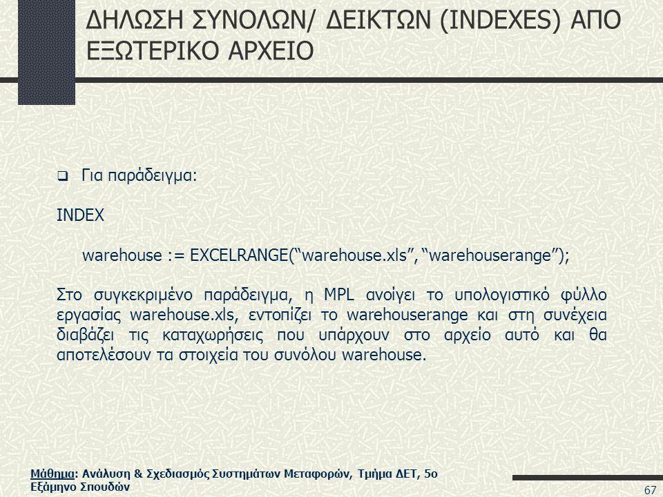 Μάθημα: Ανάλυση & Σχεδιασμός Συστημάτων Μεταφορών, Τμήμα ΔΕΤ, 5ο Εξάμηνο Σπουδών ΔΗΛΩΣΗ ΣΥΝΟΛΩΝ/ ΔΕΙΚΤΩΝ (INDEXES) ΑΠΟ ΕΞΩΤΕΡΙΚΟ ΑΡΧΕΙΟ  Για παράδειγμα: INDEX warehouse := EXCELRANGE( warehouse.xls , warehouserange ); Στο συγκεκριμένο παράδειγμα, η MPL ανοίγει το υπολογιστικό φύλλο εργασίας warehouse.xls, εντοπίζει το warehouserange και στη συνέχεια διαβάζει τις καταχωρήσεις που υπάρχουν στο αρχείο αυτό και θα αποτελέσουν τα στοιχεία του συνόλου warehouse.