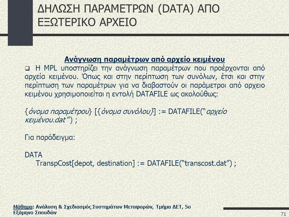 Μάθημα: Ανάλυση & Σχεδιασμός Συστημάτων Μεταφορών, Τμήμα ΔΕΤ, 5ο Εξάμηνο Σπουδών ΔΗΛΩΣΗ ΠΑΡΑΜΕΤΡΩΝ (DATA) ΑΠΟ ΕΞΩΤΕΡΙΚΟ ΑΡΧΕΙΟ Ανάγνωση παραμέτρων από αρχείο κειμένου  Η MPL υποστηρίζει την ανάγνωση παραμέτρων που προέρχονται από αρχεία κειμένου.