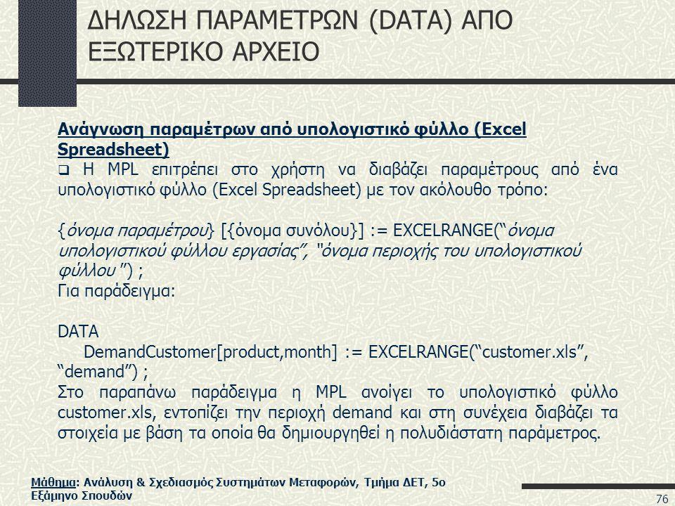 Μάθημα: Ανάλυση & Σχεδιασμός Συστημάτων Μεταφορών, Τμήμα ΔΕΤ, 5ο Εξάμηνο Σπουδών ΔΗΛΩΣΗ ΠΑΡΑΜΕΤΡΩΝ (DATA) ΑΠΟ ΕΞΩΤΕΡΙΚΟ ΑΡΧΕΙΟ Ανάγνωση παραμέτρων από υπολογιστικό φύλλο (Excel Spreadsheet)  Η MPL επιτρέπει στο χρήστη να διαβάζει παραμέτρους από ένα υπολογιστικό φύλλο (Excel Spreadsheet) με τον ακόλουθο τρόπο: {όνομα παραμέτρου} [{όνομα συνόλου}] := EXCELRANGE( όνομα υπολογιστικού φύλλου εργασίας , όνομα περιοχής του υπολογιστικού φύλλου ) ; Για παράδειγμα: DATA DemandCustomer[product,month] := EXCELRANGE( customer.xls , demand ) ; Στο παραπάνω παράδειγμα η MPL ανοίγει το υπολογιστικό φύλλο customer.xls, εντοπίζει την περιοχή demand και στη συνέχεια διαβάζει τα στοιχεία με βάση τα οποία θα δημιουργηθεί η πολυδιάστατη παράμετρος.