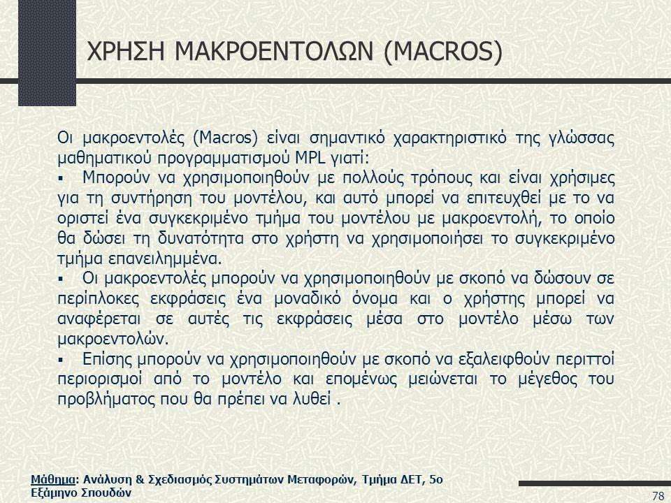 Μάθημα: Ανάλυση & Σχεδιασμός Συστημάτων Μεταφορών, Τμήμα ΔΕΤ, 5ο Εξάμηνο Σπουδών ΧΡΗΣΗ ΜΑΚΡΟΕΝΤΟΛΩΝ (MACROS) Οι μακροεντολές (Macros) είναι σημαντικό χαρακτηριστικό της γλώσσας μαθηματικού προγραμματισμού MPL γιατί:  Μπορούν να χρησιμοποιηθούν με πολλούς τρόπους και είναι χρήσιμες για τη συντήρηση του μοντέλου, και αυτό μπορεί να επιτευχθεί με το να οριστεί ένα συγκεκριμένο τμήμα του μοντέλου με μακροεντολή, το οποίο θα δώσει τη δυνατότητα στο χρήστη να χρησιμοποιήσει το συγκεκριμένο τμήμα επανειλημμένα.