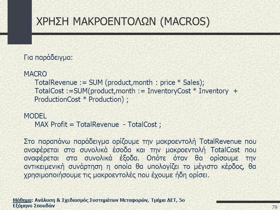 Μάθημα: Ανάλυση & Σχεδιασμός Συστημάτων Μεταφορών, Τμήμα ΔΕΤ, 5ο Εξάμηνο Σπουδών ΧΡΗΣΗ ΜΑΚΡΟΕΝΤΟΛΩΝ (MACROS) Για παράδειγμα: MACRO TotalRevenue := SUM (product,month : price * Sales); TotalCost :=SUM(product,month := InventoryCost * Inventory + ProductionCost * Production) ; MODEL MAX Profit = TotalRevenue - TotalCost ; Στο παραπάνω παράδειγμα ορίζουμε την μακροεντολή TotalRevenue που αναφέρεται στα συνολικά έσοδα και την μακροεντολή TotalCost που αναφέρεται στα συνολικά έξοδα.