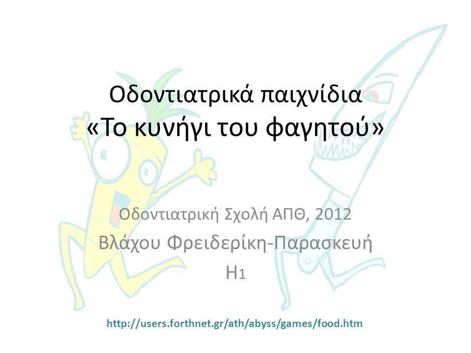 Οδοντιατρικά παιχνίδια «Το κυνήγι του φαγητού» Οδοντιατρική Σχολή ΑΠΘ, 2012 Βλάχου Φρειδερίκη-Παρασκευή Η 1 http://users.forthnet.gr/ath/abyss/games/f