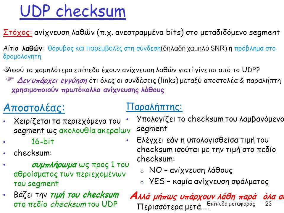 Επίπεδο μεταφοράς 23 UDP checksum Αποστολέας: • Χειρίζεται τα περιεχόμενα του segment ως ακολουθία ακεραίων • 16-bit • checksum: • συμπλήρωμα ως προς 1 του αθροίσματος των περιεχομένων του segment • Βάζει την τιμή του checksum στο πεδίο checksum του UDP Παραλήπτης: • Υπολογίζει το checksum του λαμβανόμενου segment • Ελέγχει εάν η υπολογισθείσα τιμή του checksum ισούται με την τιμή στο πεδίο checksum: o NO – ανίχνευση λάθους o YES – καμία ανίχνευση σφάλματος A λλά μήπως υπάρχουν λάθη παρά όλα αυτά; Περισσότερα μετά....