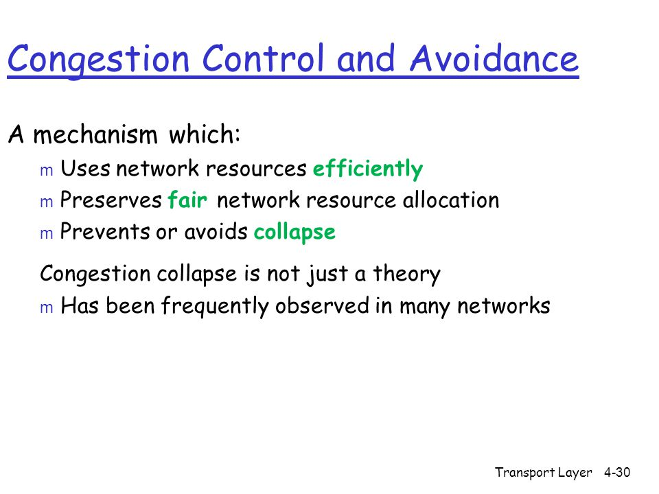 Congestion Control and Avoidance A mechanism which: m Uses network resources efficiently m Preserves fair network resource allocation m Prevents or avoids collapse Congestion collapse is not just a theory m Has been frequently observed in many networks 4-30Transport Layer