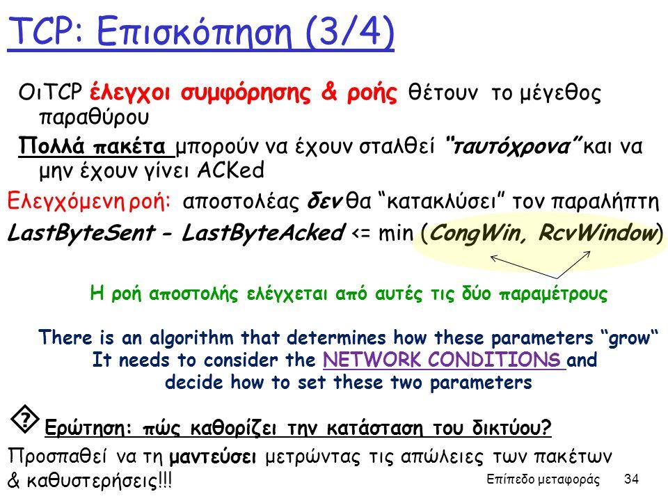 Επίπεδο μεταφοράς 34 TCP: Επισκόπηση (3/4) Ελεγχόμενη ροή: αποστολέας δεν θα κατακλύσει τον παραλήπτη LastByteSent - LastByteAcked <= min (CongWin, RcvWindow) ΟιTCP έλεγχοι συμφόρησης & ροής θέτουν το μέγεθος παραθύρου Πολλά πακέτα μπορούν να έχουν σταλθεί ταυτόχρονα και να μην έχουν γίνει ACKed Η ροή αποστολής ελέγχεται από αυτές τις δύο παραμέτρους There is an algorithm that determines how these parameters grow It needs to consider the NETWORK CONDITIONS and decide how to set these two parameters  Ερώτηση: πώς καθορίζει την κατάσταση του δικτύου.