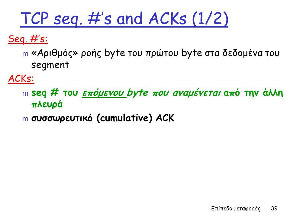 Επίπεδο μεταφοράς 39 TCP seq. #'s and ACKs (1/2) Seq.
