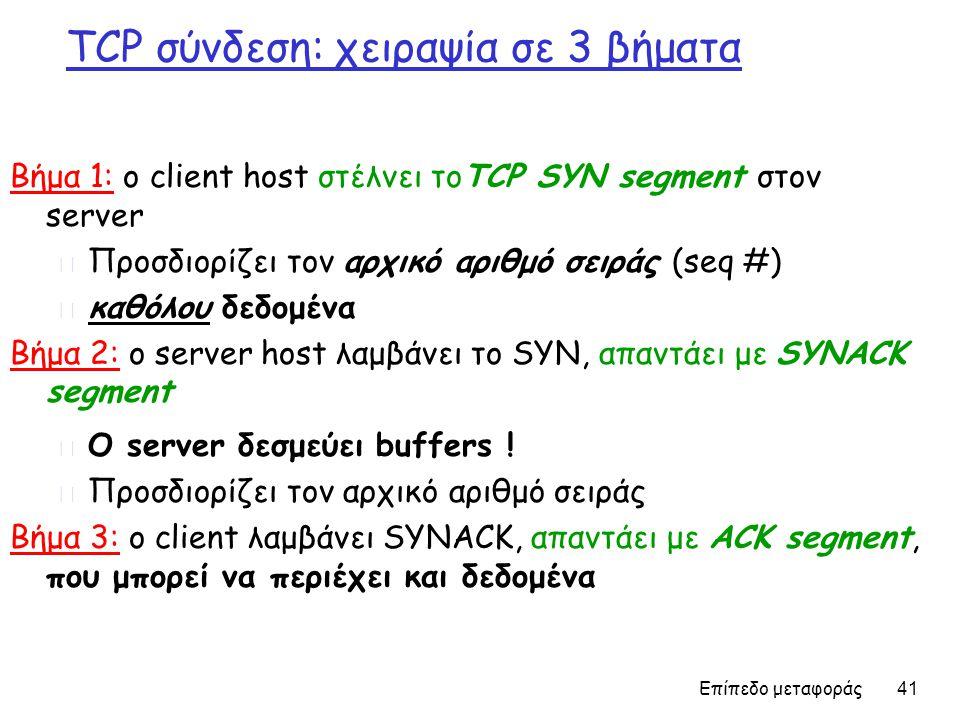 Επίπεδο μεταφοράς 41 TCP σύνδεση: χειραψία σε 3 βήματα Βήμα 1: ο client host στέλνει τοTCP SYN segment στον server m Προσδιορίζει τον αρχικό αριθμό σειράς (seq #) m καθόλου δεδομένα Βήμα 2: ο server host λαμβάνει το SYN, απαντάει με SYNACK segment m Ο server δεσμεύει buffers .