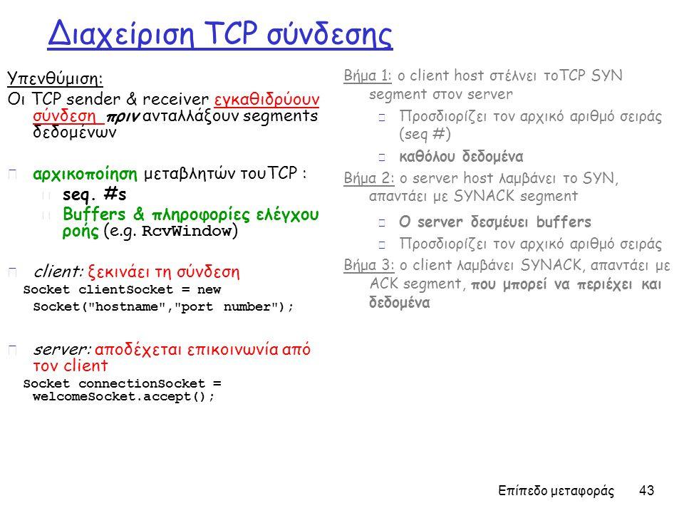 Επίπεδο μεταφοράς 43 Διαχείριση TCP σύνδεσης Υπενθύμιση: Οι TCP sender & receiver εγκαθιδρύουν σύνδεση πριν ανταλλάξουν segments δεδομένων r αρχικοποίηση μεταβλητών τουTCP : m seq.