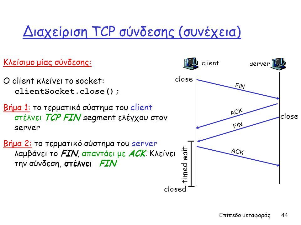 Επίπεδο μεταφοράς 44 Διαχείριση TCP σύνδεσης (συνέχεια) Κλείσιμο μίας σύνδεσης: Ο client κλείνει το socket: clientSocket.close(); Βήμα 1: το τερματικό σύστημα του client στέλνει TCP FIN segment ελέγχου στον server Βήμα 2: το τερματικό σύστημα του server λαμβάνει το FIN, απαντάει με ACK.