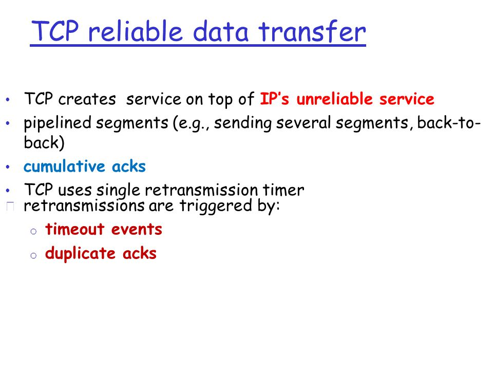 TCP reliable data transfer • TCP creates service on top of IP's unreliable service • pipelined segments (e.g., sending several segments, back-to- back) • cumulative acks • TCP uses single retransmission timer r retransmissions are triggered by: o timeout events o duplicate acks