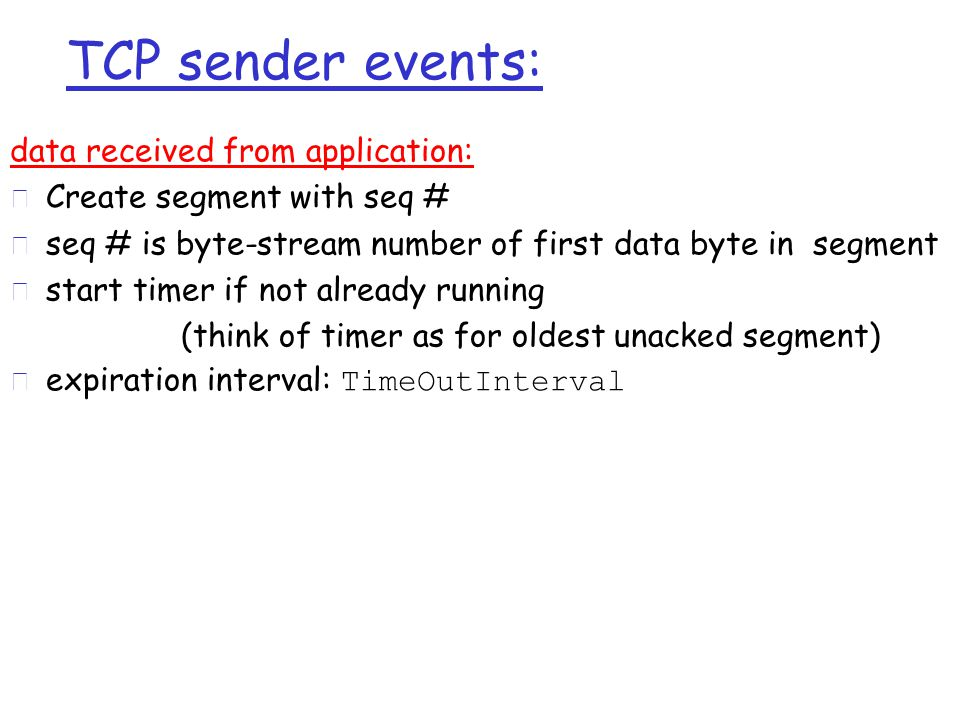 TCP sender events: data received from application: r Create segment with seq # r seq # is byte-stream number of first data byte in segment r start timer if not already running (think of timer as for oldest unacked segment)  expiration interval: TimeOutInterval