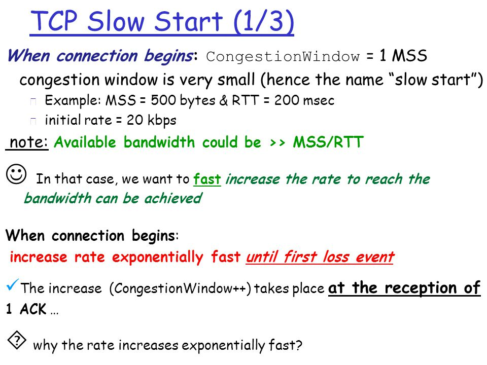 TCP Slow Start (1/3) When connection begins: CongestionWindow = 1 MSS congestion window is very small (hence the name slow start ) m Example: MSS = 500 bytes & RTT = 200 msec m initial rate = 20 kbps note: Available bandwidth could be >> MSS/RTT  In that case, we want to fast increase the rate to reach the bandwidth can be achieved When connection begins: increase rate exponentially fast until first loss event  The increase (CongestionWindow++) takes place at the reception of 1 ACK …  why the rate increases exponentially fast?