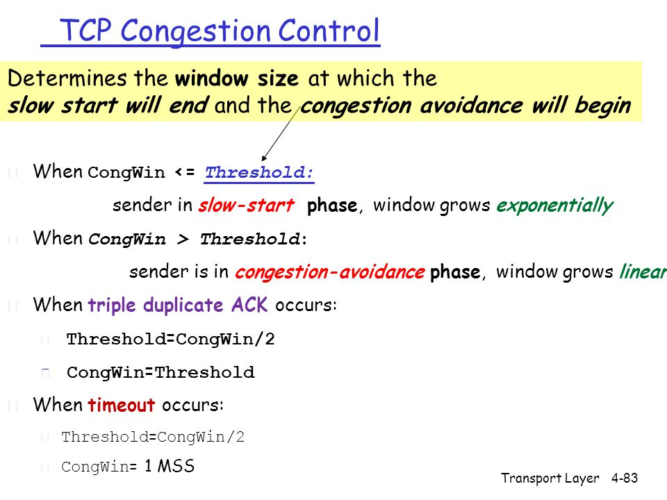 TCP Congestion Control  When CongWin <= Threshold: sender in slow-start phase, window grows exponentially  When CongWin > Threshold: sender is in congestion-avoidance phase, window grows linearly r When triple duplicate ACK occurs:  Threshold = CongWin/2  CongWin = Threshold r When timeout occurs:  Threshold = CongWin/2  CongWin = 1 MSS Determines the window size at which the slow start will end and the congestion avoidance will begin 4-83Transport Layer