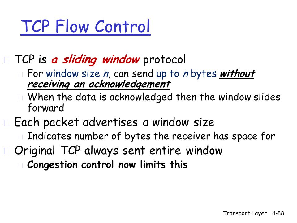 TCP Flow Control r TCP is a sliding window protocol m For window size n, can send up to n bytes without receiving an acknowledgement m When the data is acknowledged then the window slides forward r Each packet advertises a window size m Indicates number of bytes the receiver has space for r Original TCP always sent entire window m Congestion control now limits this 4-88Transport Layer