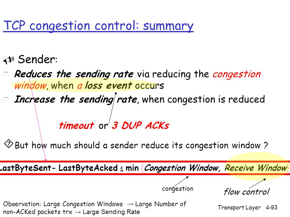 TCP congestion control: summary  Sender : r Reduces the sending rate via reducing the congestion window, when a loss event occurs r Increase the sending rate, when congestion is reduced  But how much should a sender reduce its congestion window .