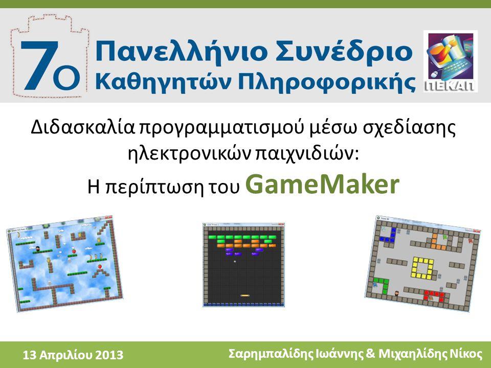 Διδασκαλία προγραμματισμού μέσω σχεδίασης ηλεκτρονικών παιχνιδιών: Η περίπτωση του GameMaker Σαρημπαλίδης Ιωάννης & Μιχαηλίδης Νίκος 13 Απριλίου 2013