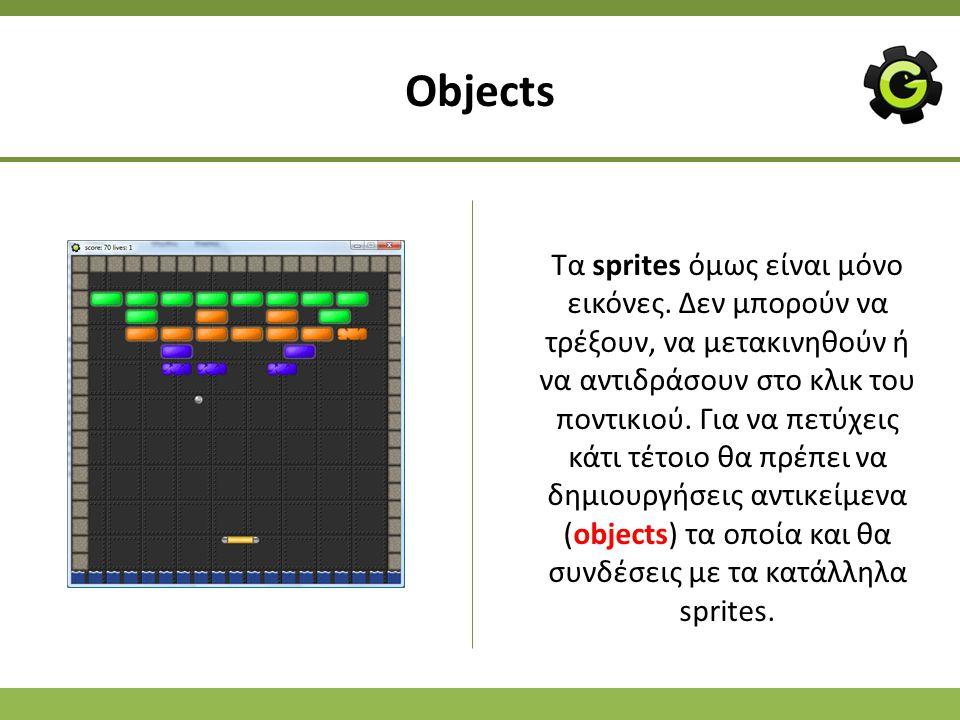 Objects Τα sprites όμως είναι μόνο εικόνες. Δεν μπορούν να τρέξουν, να μετακινηθούν ή να αντιδράσουν στο κλικ του ποντικιού. Για να πετύχεις κάτι τέτο