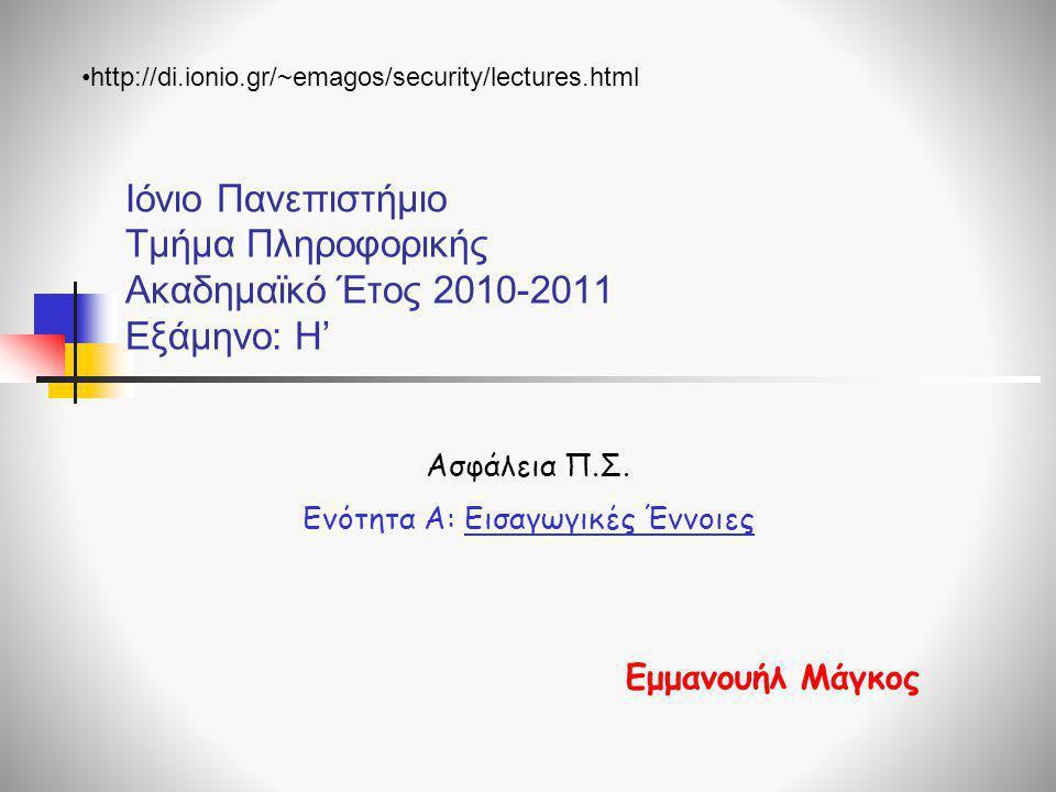 Ιόνιο Πανεπιστήμιο Τμήμα Πληροφορικής Ακαδημαϊκό Έτος 2010-2011 Εξάμηνο: Η' Ασφάλεια Π.Σ. Ενότητα Α: Εισαγωγικές Έννοιες Εμμανουήλ Μάγκος •http://di.i