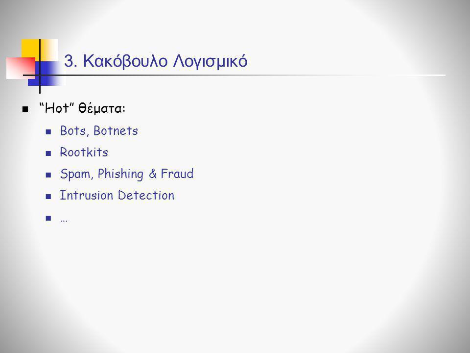"""3. Κακόβουλο Λογισμικό  """"Hot"""" θέματα:  Bots, Botnets  Rootkits  Spam, Phishing & Fraud  Intrusion Detection  …"""