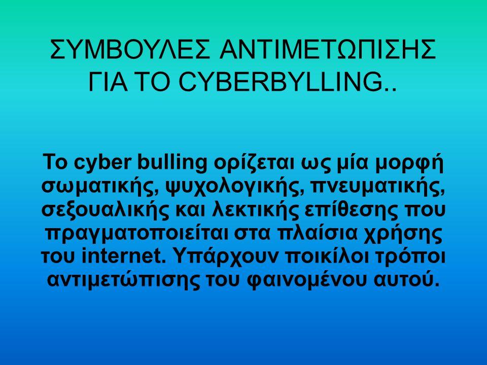 ΣΥΜΒΟΥΛΕΣ ΑΝΤΙΜΕΤΩΠΙΣΗΣ ΓΙΑ ΤΟ CYBERBYLLING.. Το cyber bulling ορίζεται ως μία μορφή σωματικής, ψυχολογικής, πνευματικής, σεξουαλικής και λεκτικής επί