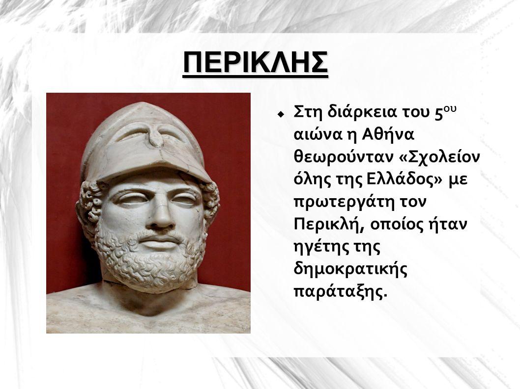 ΠΕΡΙΚΛΗΣ  Στη διάρκεια του 5 ου αιώνα η Αθήνα θεωρούνταν «Σχολείον όλης της Ελλάδος» με πρωτεργάτη τον Περικλή, οποίος ήταν ηγέτης της δημοκρατικής π