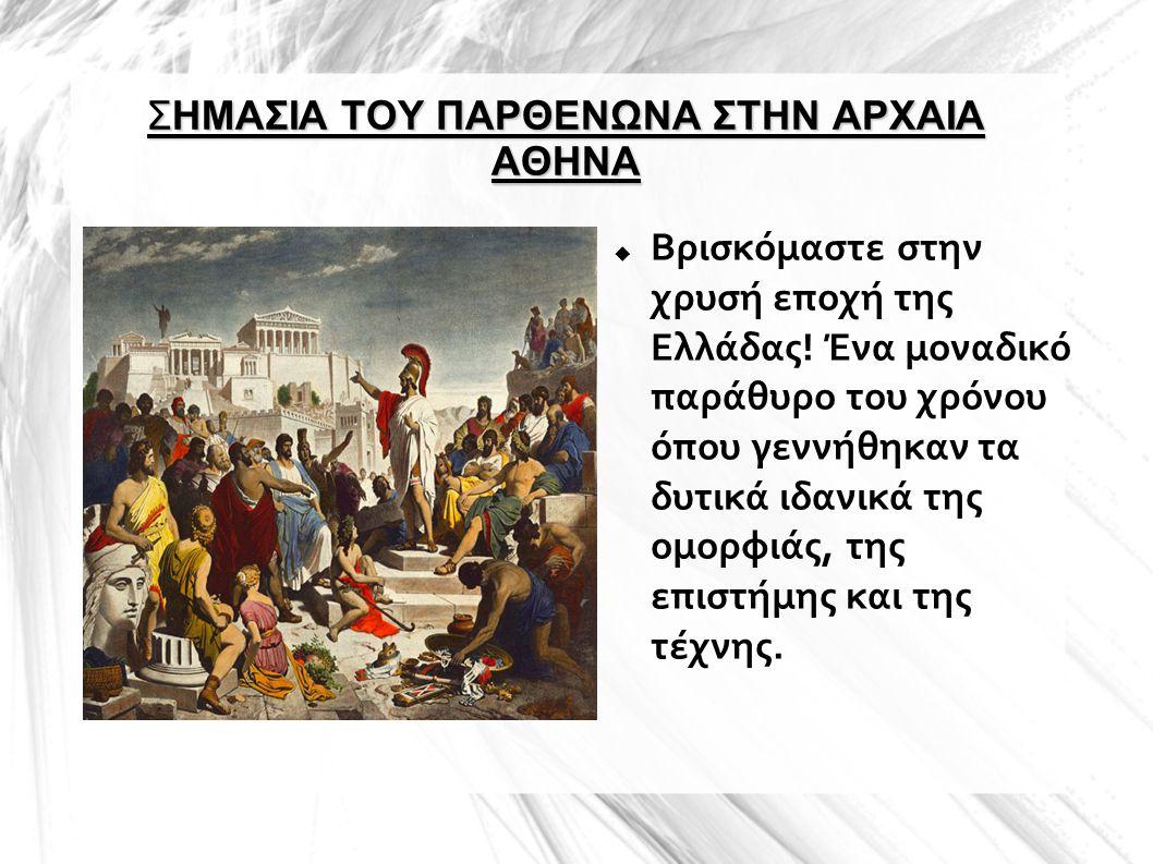 ΣΗΜΑΣΙΑ ΤΟΥ ΠΑΡΘΕΝΩΝΑ ΣΤΗΝ ΑΡΧΑΙΑ ΑΘΗΝΑ  Βρισκόμαστε στην χρυσή εποχή της Ελλάδας! Ένα μοναδικό παράθυρο του χρόνου όπου γεννήθηκαν τα δυτικά ιδανικά