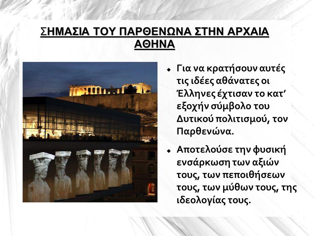 ΣΗΜΑΣΙΑ ΤΟΥ ΠΑΡΘΕΝΩΝΑ ΣΤΗΝ ΑΡΧΑΙΑ ΑΘΗΝΑ  Για να κρατήσουν αυτές τις ιδέες αθάνατες οι Έλληνες έχτισαν το κατ' εξοχήν σύμβολο του Δυτικού πολιτισμού,