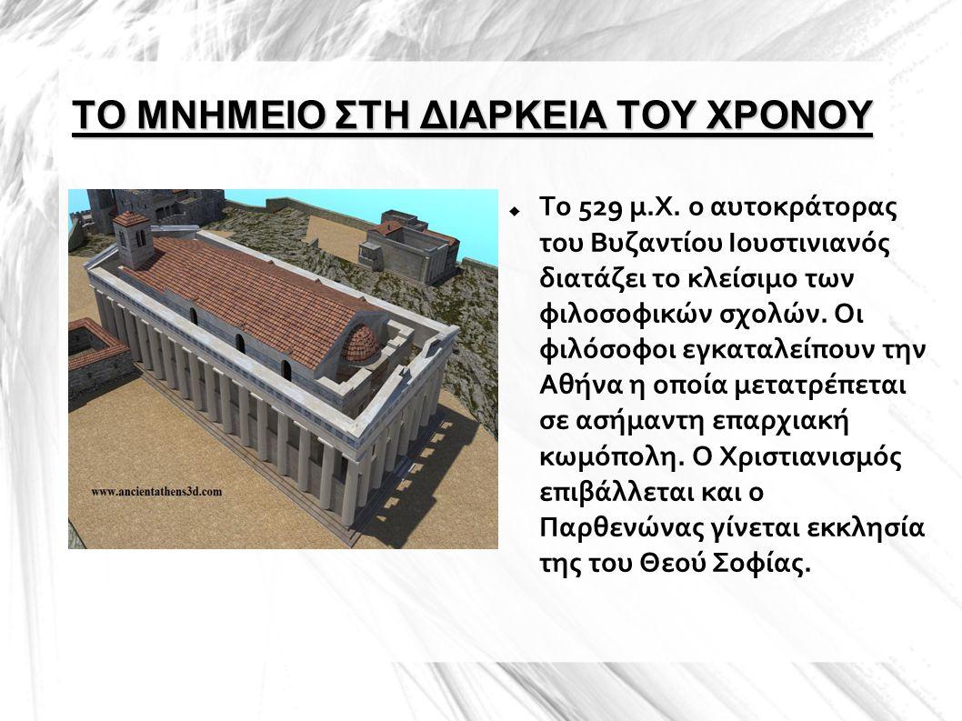 ΤΟ ΜΝΗΜΕΙΟ ΣΤΗ ΔΙΑΡΚΕΙΑ ΤΟΥ ΧΡΟΝΟΥ  Το 529 μ.Χ. ο αυτοκράτορας του Βυζαντίου Ιουστινιανός διατάζει το κλείσιμο των φιλοσοφικών σχολών. Οι φιλόσοφοι ε
