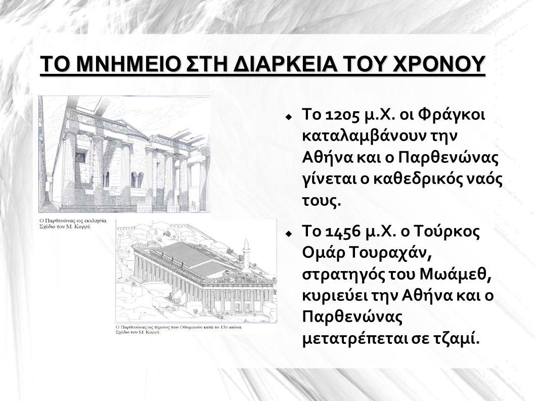 ΤΟ ΜΝΗΜΕΙΟ ΣΤΗ ΔΙΑΡΚΕΙΑ ΤΟΥ ΧΡΟΝΟΥ  Το 1205 μ.Χ. οι Φράγκοι καταλαμβάνουν την Αθήνα και ο Παρθενώνας γίνεται ο καθεδρικός ναός τους.  Το 1456 μ.Χ. ο