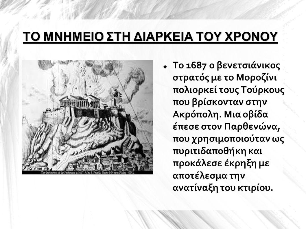 ΤΟ ΜΝΗΜΕΙΟ ΣΤΗ ΔΙΑΡΚΕΙΑ ΤΟΥ ΧΡΟΝΟΥ  Το 1687 ο βενετσιάνικος στρατός με το Μοροζίνι πολιορκεί τους Τούρκους που βρίσκονταν στην Ακρόπολη. Μια οβίδα έπ
