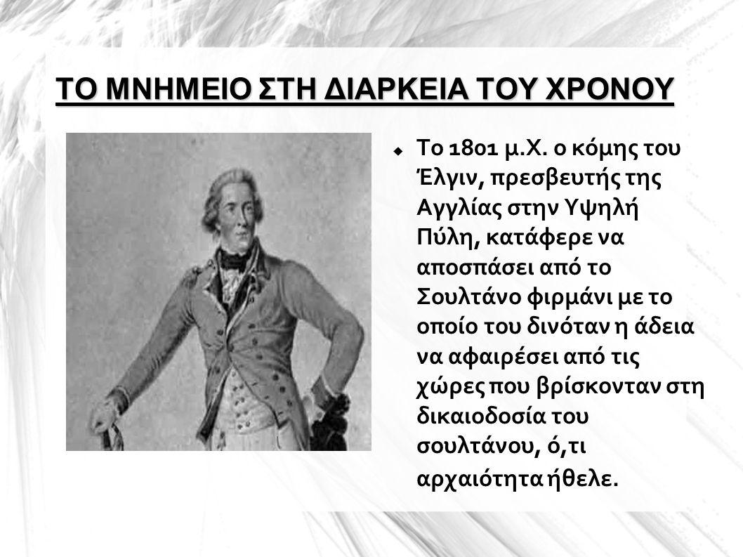 ΤΟ ΜΝΗΜΕΙΟ ΣΤΗ ΔΙΑΡΚΕΙΑ ΤΟΥ ΧΡΟΝΟΥ  Το 1801 μ.Χ. ο κόμης του Έλγιν, πρεσβευτής της Αγγλίας στην Υψηλή Πύλη, κατάφερε να αποσπάσει από το Σουλτάνο φιρ