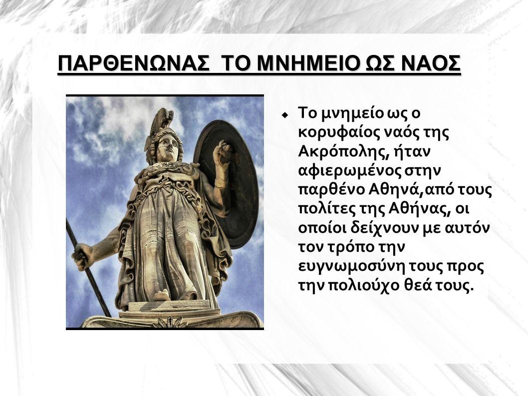 ΠΑΡΘΕΝΩΝΑΣ ΤΟ ΜΝΗΜΕΙΟ ΩΣ ΝΑΟΣ  Το μνημείο ως ο κορυφαίος ναός της Ακρόπολης, ήταν αφιερωμένος στην παρθένο Αθηνά,από τους πολίτες της Αθήνας, οι οποί