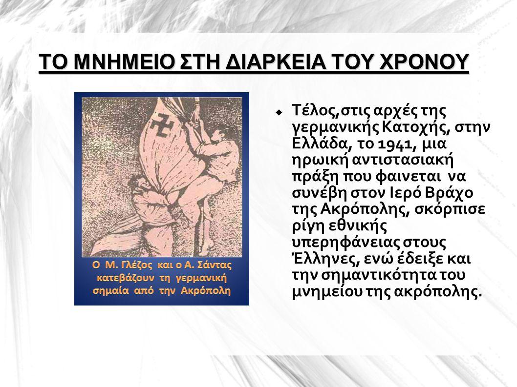 ΤΟ ΜΝΗΜΕΙΟ ΣΤΗ ΔΙΑΡΚΕΙΑ ΤΟΥ ΧΡΟΝΟΥ  Τέλος,στις αρχές της γερμανικής Κατοχής, στην Ελλάδα, το 1941, μια ηρωική αντιστασιακή πράξη που φαινεται να συνέ