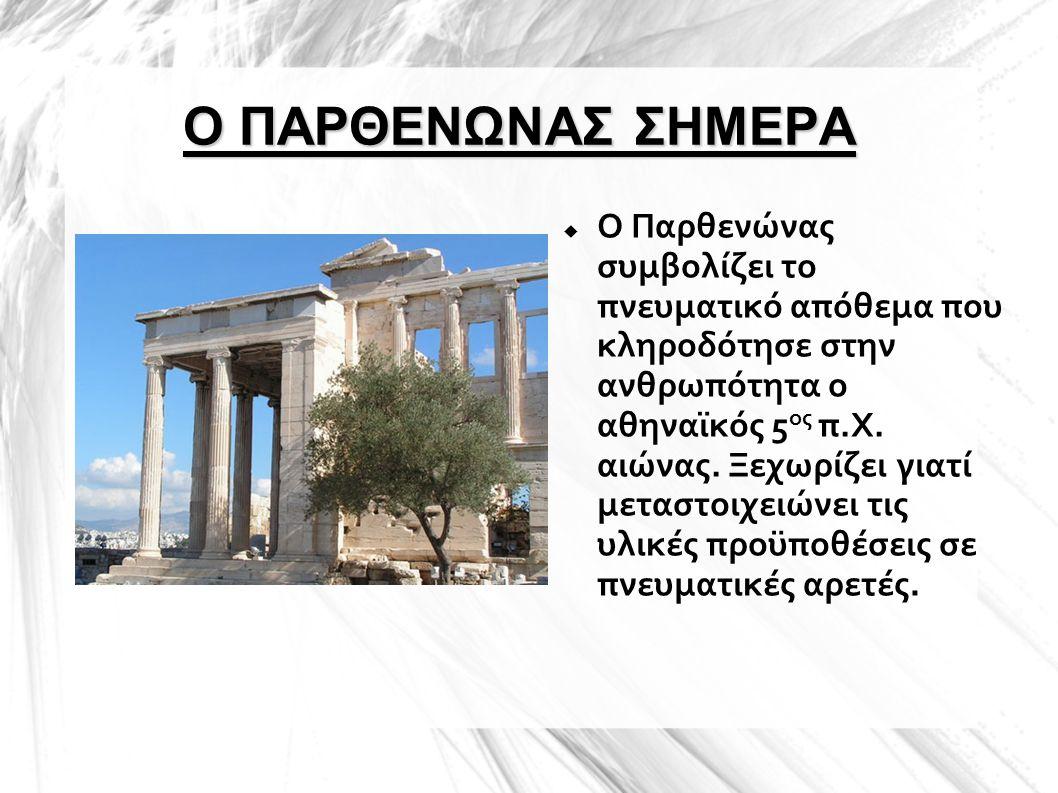 Ο ΠΑΡΘΕΝΩΝΑΣ ΣΗΜΕΡΑ  Ο Παρθενώνας συμβολίζει το πνευματικό απόθεμα που κληροδότησε στην ανθρωπότητα ο αθηναϊκός 5 ος π.Χ. αιώνας. Ξεχωρίζει γιατί μετ