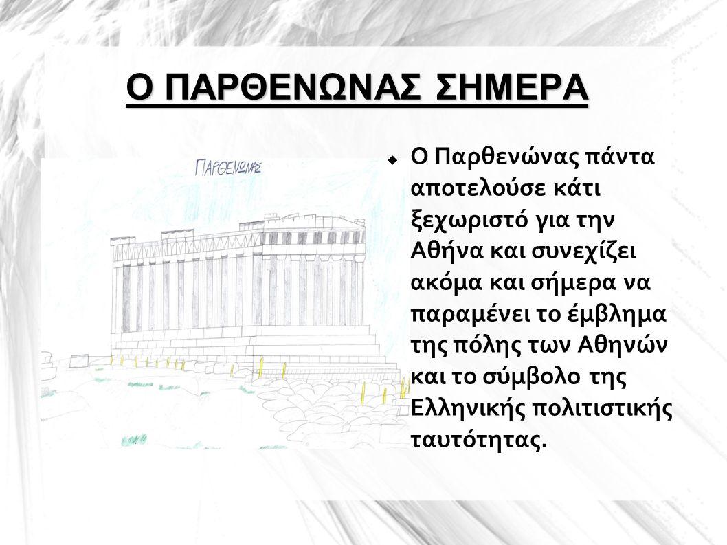 Ο ΠΑΡΘΕΝΩΝΑΣ ΣΗΜΕΡΑ  Ο Παρθενώνας πάντα αποτελούσε κάτι ξεχωριστό για την Αθήνα και συνεχίζει ακόμα και σήμερα να παραμένει το έμβλημα της πόλης των