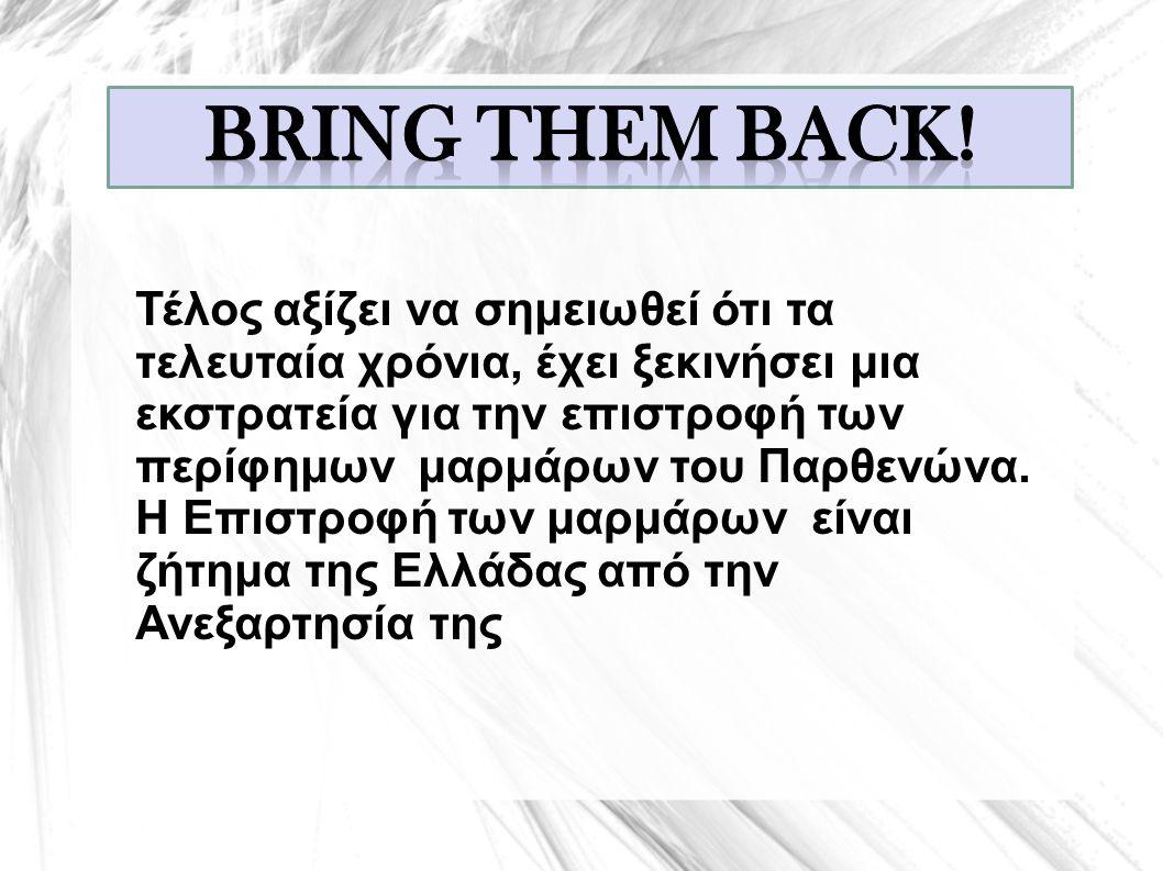 Τέλος αξίζει να σημειωθεί ότι τα τελευταία χρόνια, έχει ξεκινήσει μια εκστρατεία για την επιστροφή των περίφημων μαρμάρων του Παρθενώνα. Η Επιστροφή τ