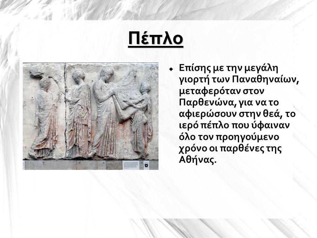 Πέπλο  Επίσης με την μεγάλη γιορτή των Παναθηναίων, μεταφερόταν στον Παρθενώνα, για να το αφιερώσουν στην θεά, το ιερό πέπλο που ύφαιναν όλο τον προη